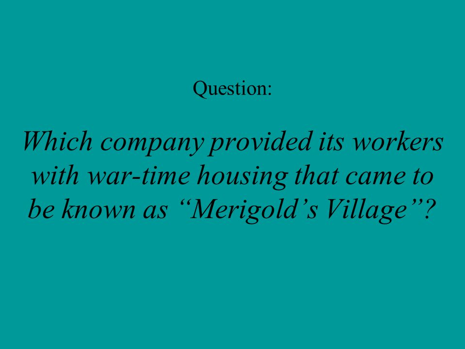 Question: Which company provided its workers with war-time housing that came to be known as Merigold's Village