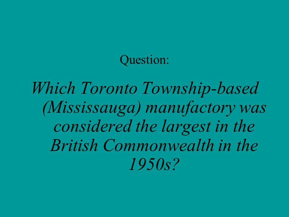 Question: Which Toronto Township-based (Mississauga) manufactory was considered the largest in the British Commonwealth in the 1950s