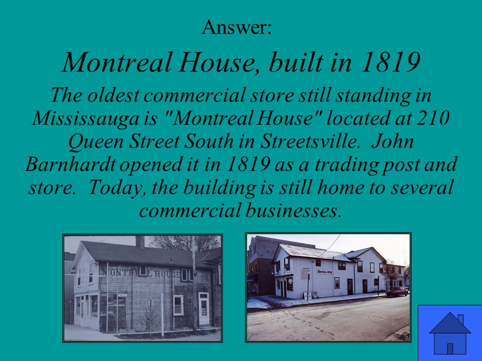 Answer: Montreal House, built in 1819 The oldest commercial store still standing in Mississauga is Montreal House located at 210 Queen Street South in Streetsville.