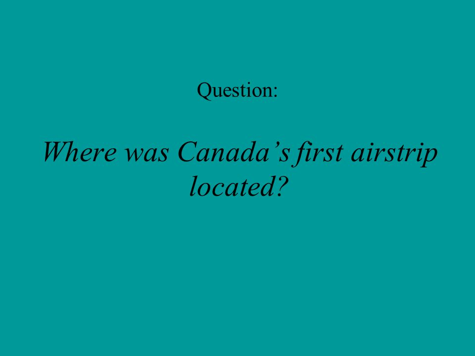 Question: Where was Canada's first airstrip located