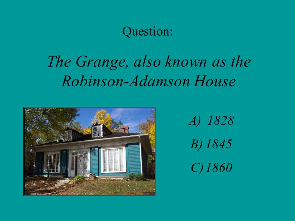 Question: The Grange, also known as the Robinson-Adamson House A) 1828 B)1845 C)1860