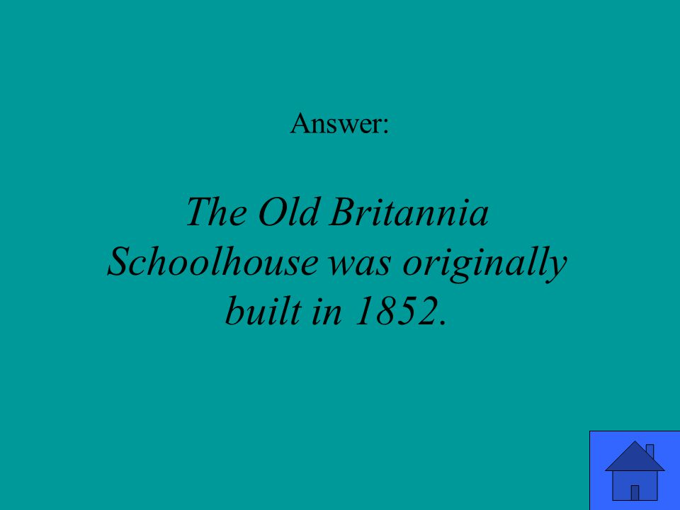 Answer: The Old Britannia Schoolhouse was originally built in 1852.