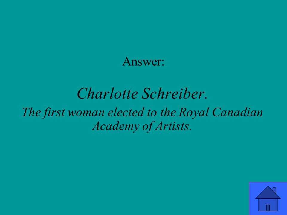 Answer: Charlotte Schreiber. The first woman elected to the Royal Canadian Academy of Artists.