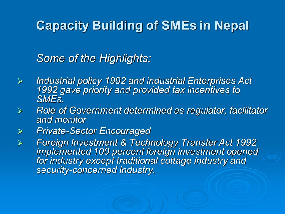 Capacity Building of SMEs in Nepal Some of the Highlights:  Industrial policy 1992 and industrial Enterprises Act 1992 gave priority and provided tax incentives to SMEs.