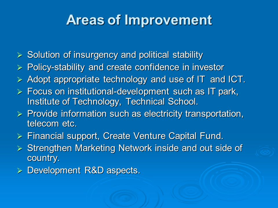 Areas of Improvement  Solution of insurgency and political stability  Policy-stability and create confidence in investor  Adopt appropriate technology and use of IT and ICT.