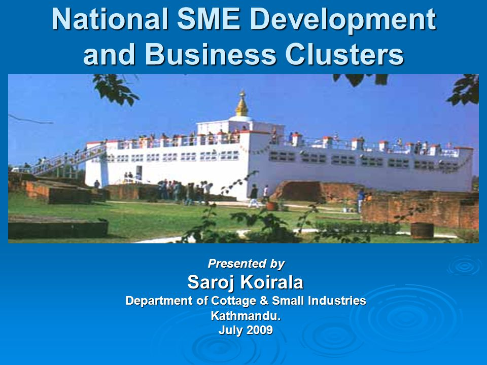 National SME Development and Business Clusters Presented by Saroj Koirala Department of Cottage & Small Industries Kathmandu.