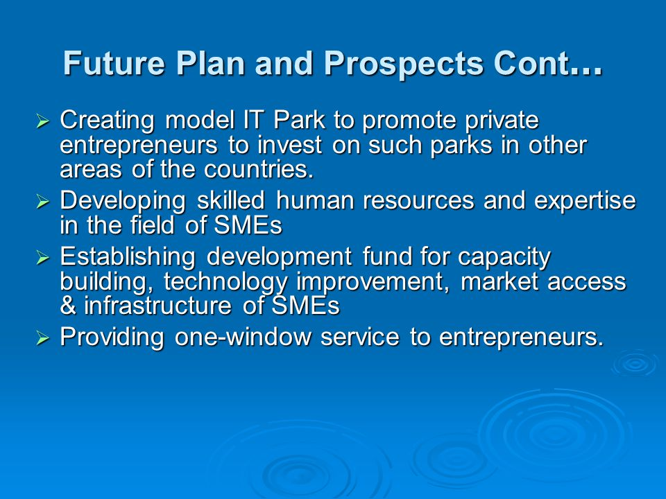 Future Plan and Prospects Cont …  Creating model IT Park to promote private entrepreneurs to invest on such parks in other areas of the countries.