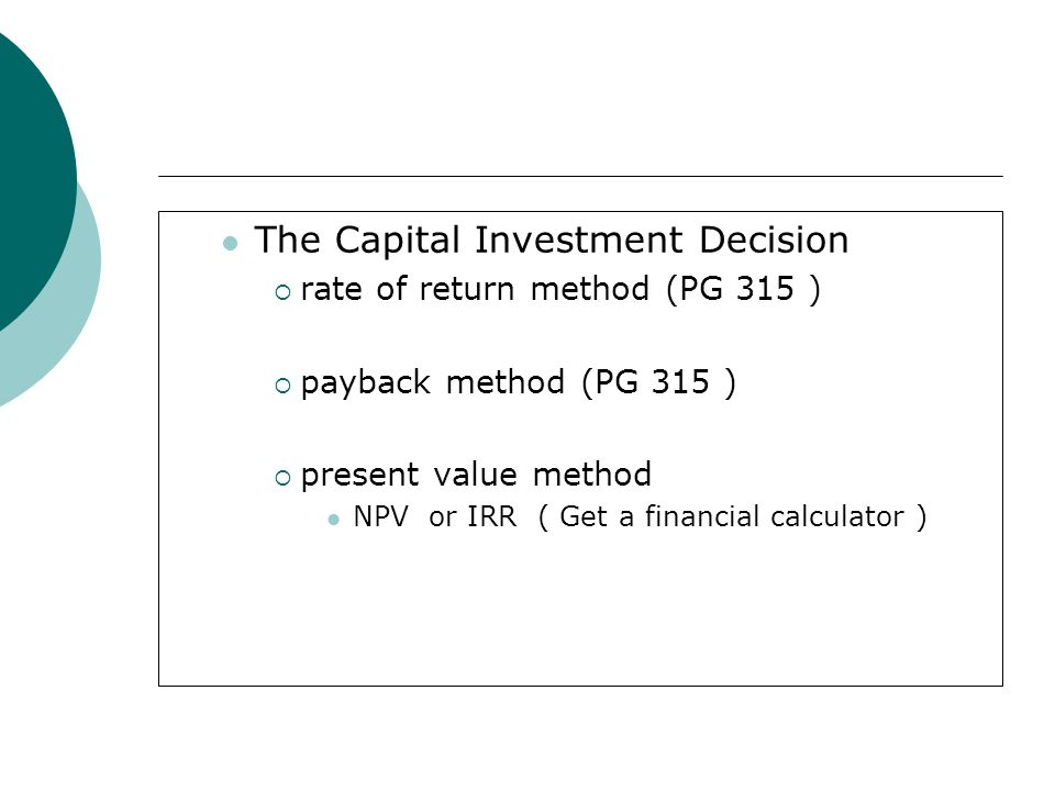 The Capital Investment Decision  rate of return method (PG 315 )  payback method (PG 315 )  present value method NPV or IRR ( Get a financial calcu