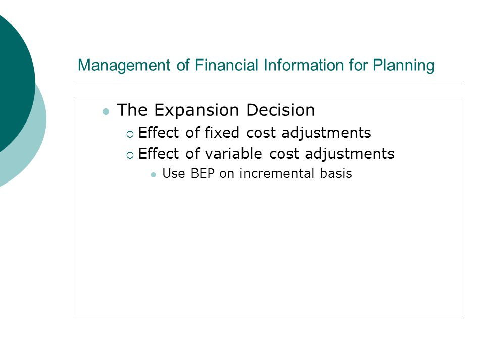 Management of Financial Information for Planning The Expansion Decision  Effect of fixed cost adjustments  Effect of variable cost adjustments Use B