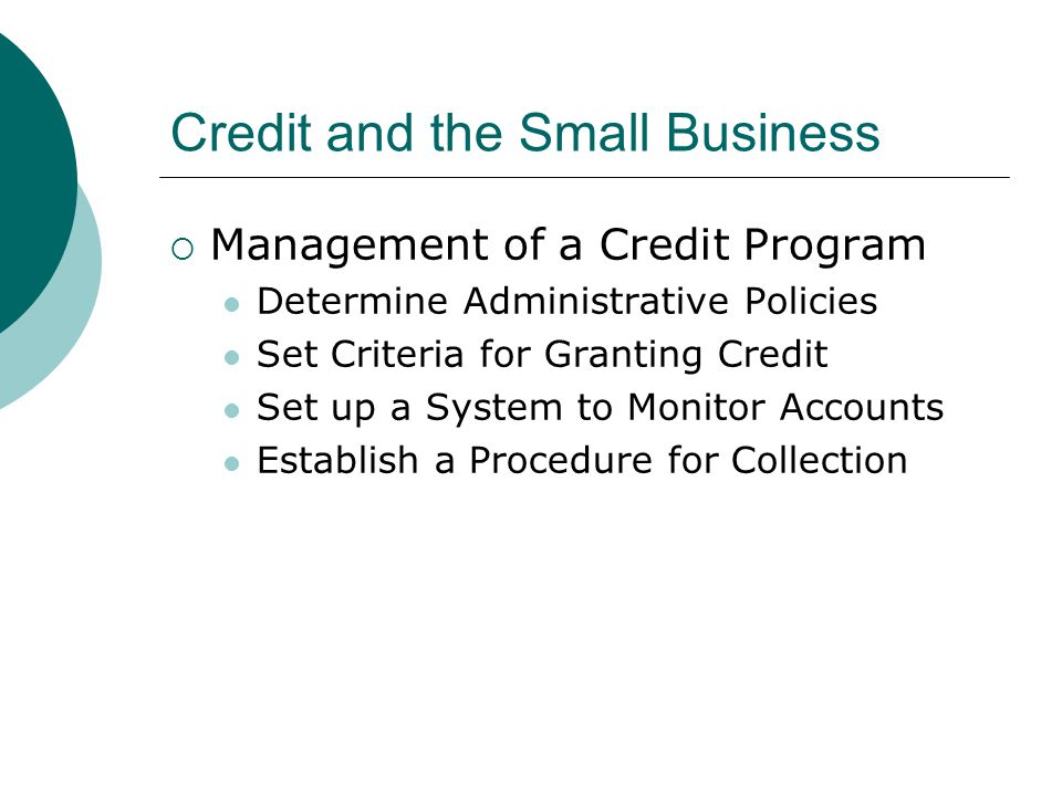 Credit and the Small Business  Management of a Credit Program Determine Administrative Policies Set Criteria for Granting Credit Set up a System to M