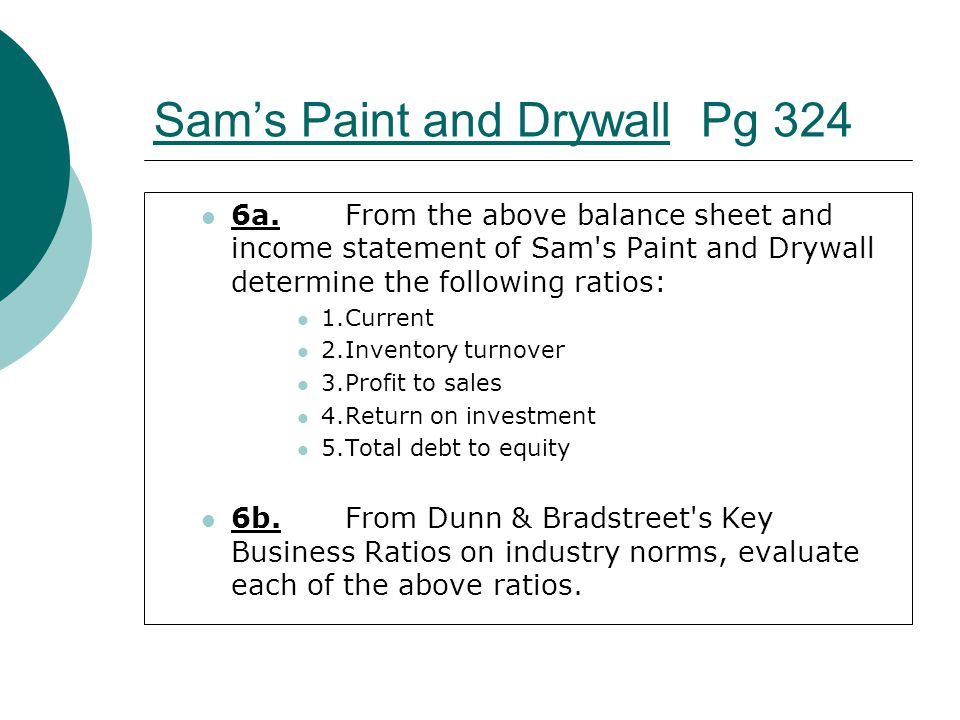 Sam's Paint and DrywallSam's Paint and Drywall Pg 324 6a.From the above balance sheet and income statement of Sam's Paint and Drywall determine the fo