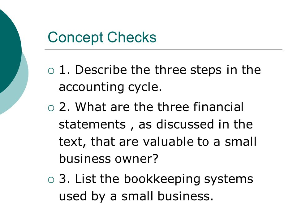 Concept Checks  1. Describe the three steps in the accounting cycle.  2. What are the three financial statements, as discussed in the text, that are