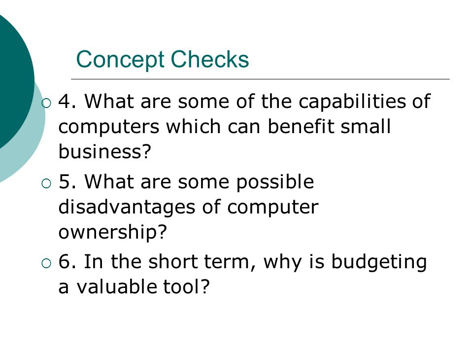 Concept Checks  4. What are some of the capabilities of computers which can benefit small business?  5. What are some possible disadvantages of comp