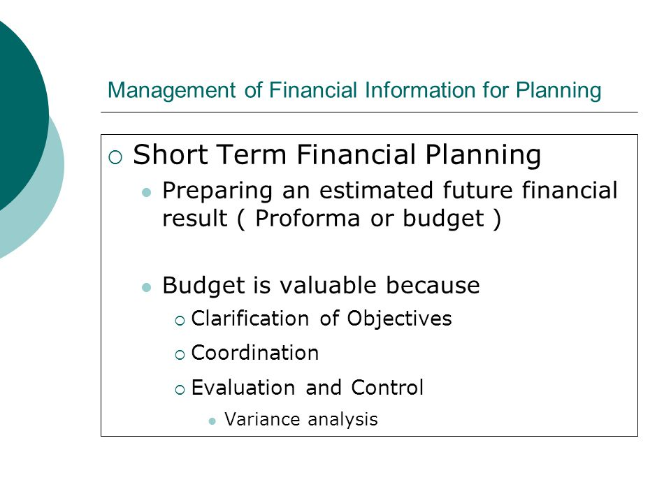 Management of Financial Information for Planning  Short Term Financial Planning Preparing an estimated future financial result ( Proforma or budget )