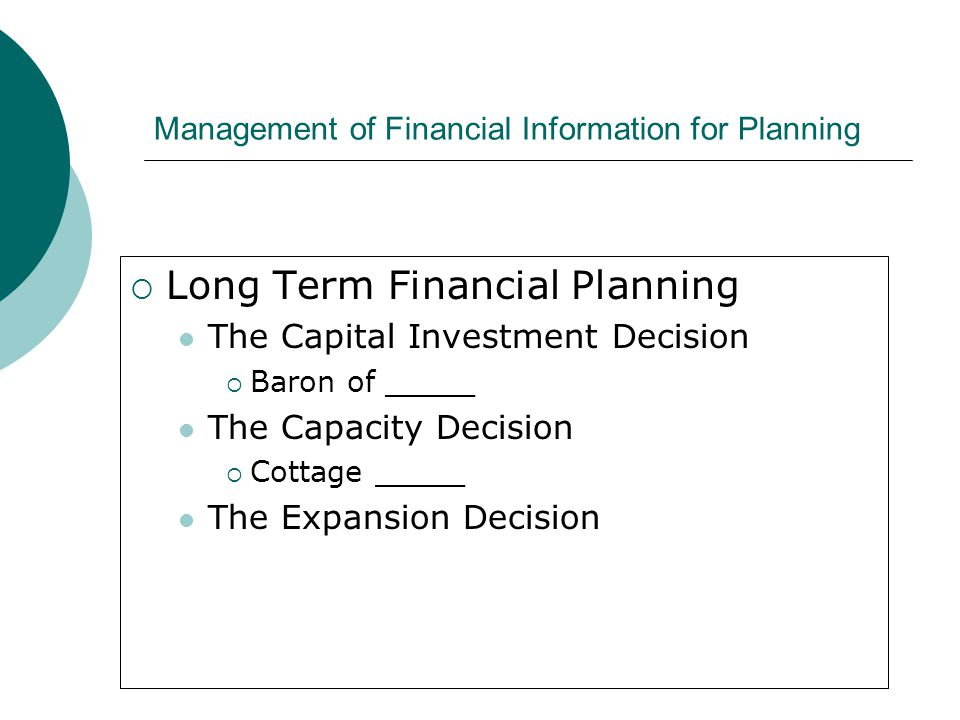 Management of Financial Information for Planning  Long Term Financial Planning The Capital Investment Decision  Baron of _____ The Capacity Decision