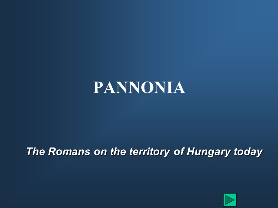 PANNONIA The Romans on the territory of Hungary today