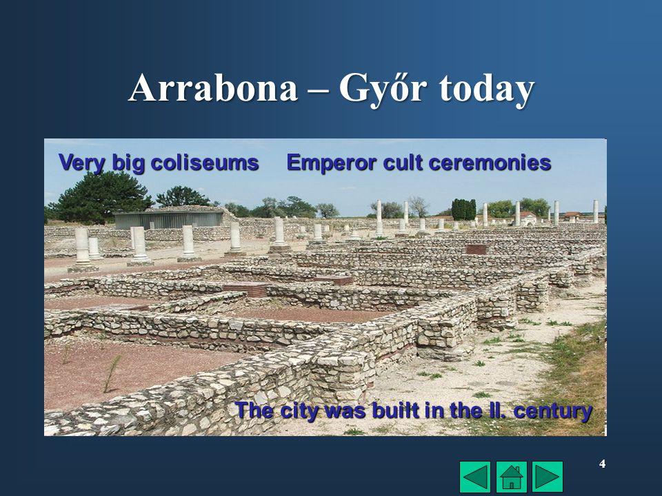 4 Arrabona – Győr today Very big coliseums Emperor cult ceremonies The city was built in the II.