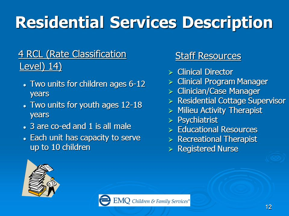 12 Residential Services Description 4 RCL (Rate Classification Level) 14) 4 RCL (Rate Classification Level) 14) Two units for children ages 6-12 years Two units for children ages 6-12 years Two units for youth ages 12-18 years Two units for youth ages 12-18 years 3 are co-ed and 1 is all male 3 are co-ed and 1 is all male Each unit has capacity to serve up to 10 children Each unit has capacity to serve up to 10 children  Clinical Director  Clinical Program Manager  Clinician/Case Manager  Residential Cottage Supervisor  Milieu Activity Therapist  Psychiatrist  Educational Resources  Recreational Therapist  Registered Nurse Staff Resources