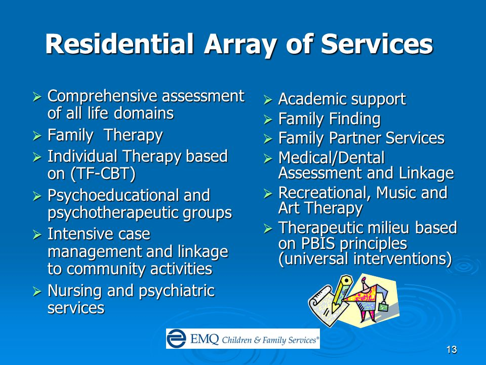 13 Residential Array of Services  Comprehensive assessment of all life domains  Family Therapy  Individual Therapy based on (TF-CBT)  Psychoeducational and psychotherapeutic groups  Intensive case management and linkage to community activities  Nursing and psychiatric services  Academic support  Family Finding  Family Partner Services  Medical/Dental Assessment and Linkage  Recreational, Music and Art Therapy  Therapeutic milieu based on PBIS principles (universal interventions)