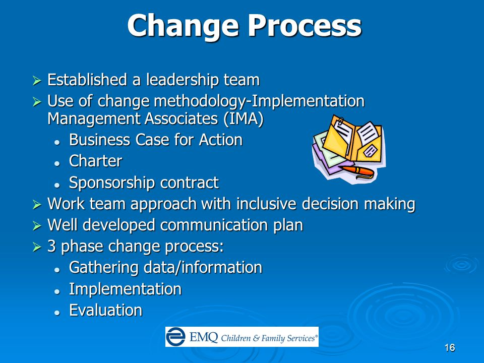 16 Change Process  Established a leadership team  Use of change methodology-Implementation Management Associates (IMA) Business Case for Action Business Case for Action Charter Charter Sponsorship contract Sponsorship contract  Work team approach with inclusive decision making  Well developed communication plan  3 phase change process: Gathering data/information Gathering data/information Implementation Implementation Evaluation Evaluation