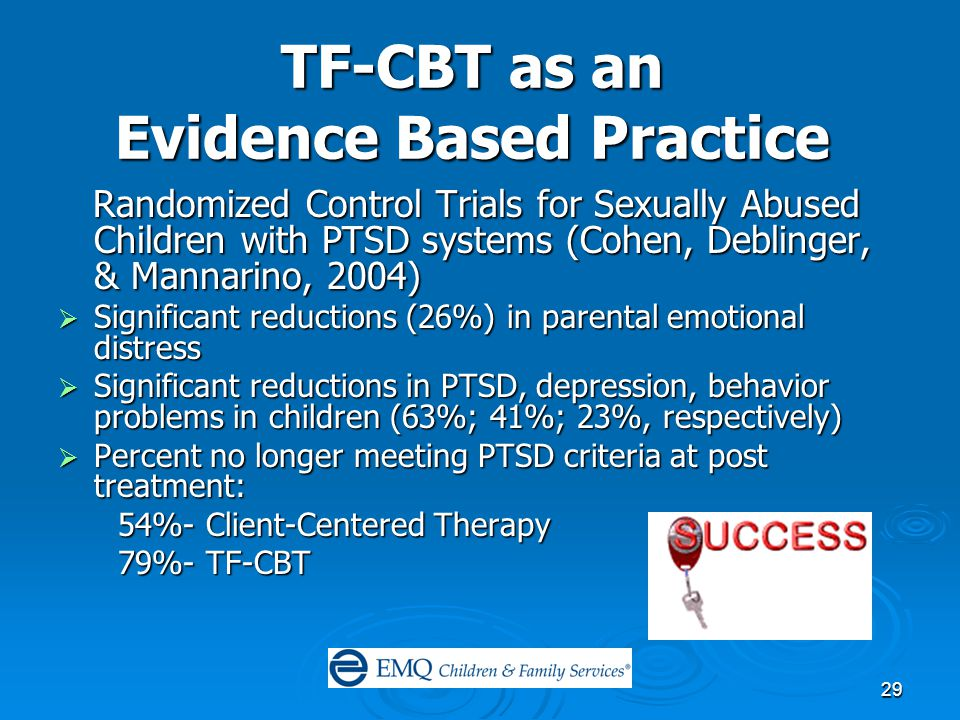 29 TF-CBT as an Evidence Based Practice Randomized Control Trials for Sexually Abused Children with PTSD systems (Cohen, Deblinger, & Mannarino, 2004) Randomized Control Trials for Sexually Abused Children with PTSD systems (Cohen, Deblinger, & Mannarino, 2004)  Significant reductions (26%) in parental emotional distress  Significant reductions in PTSD, depression, behavior problems in children (63%; 41%; 23%, respectively)  Percent no longer meeting PTSD criteria at post treatment: 54%- Client-Centered Therapy 54%- Client-Centered Therapy 79%- TF-CBT 79%- TF-CBT