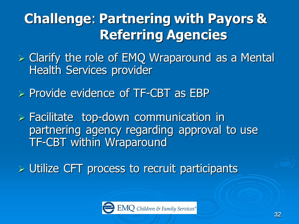 32 Challenge: Partnering with Payors & Referring Agencies  Clarify the role of EMQ Wraparound as a Mental Health Services provider  Provide evidence of TF-CBT as EBP  Facilitate top-down communication in partnering agency regarding approval to use TF-CBT within Wraparound  Utilize CFT process to recruit participants