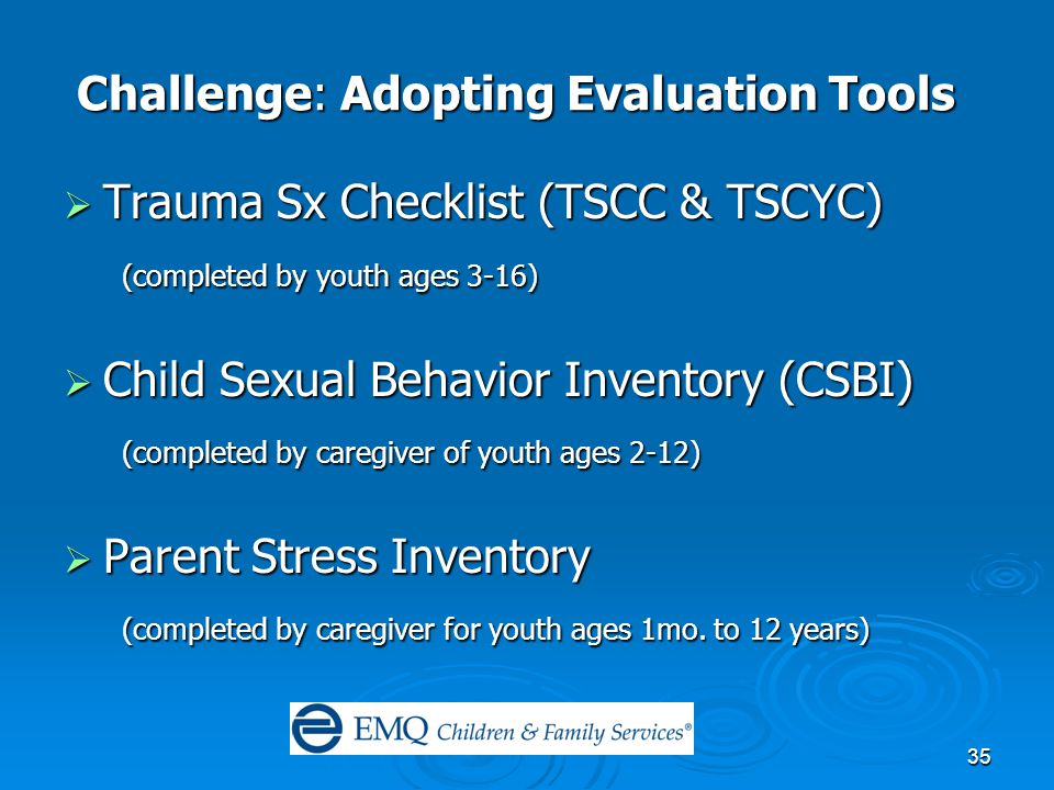 35 Challenge: Adopting Evaluation Tools Challenge: Adopting Evaluation Tools  Trauma Sx Checklist (TSCC & TSCYC) (completed by youth ages 3-16) (completed by youth ages 3-16)  Child Sexual Behavior Inventory (CSBI) (completed by caregiver of youth ages 2-12) (completed by caregiver of youth ages 2-12)  Parent Stress Inventory (completed by caregiver for youth ages 1mo.