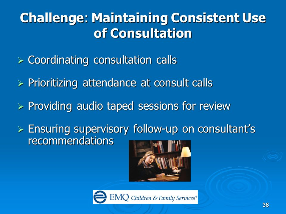 36 Challenge: Maintaining Consistent Use of Consultation  Coordinating consultation calls  Prioritizing attendance at consult calls  Providing audio taped sessions for review  Ensuring supervisory follow-up on consultant's recommendations