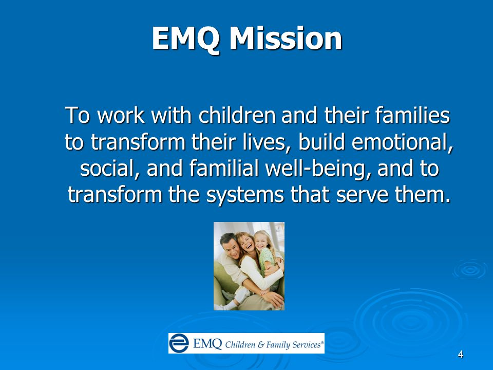 4 EMQ Mission To work with children and their families to transform their lives, build emotional, social, and familial well-being, and to transform the systems that serve them.