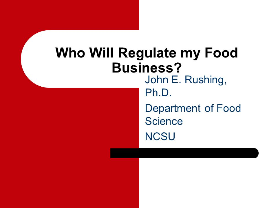 Who Will Regulate my Food Business John E. Rushing, Ph.D. Department of Food Science NCSU