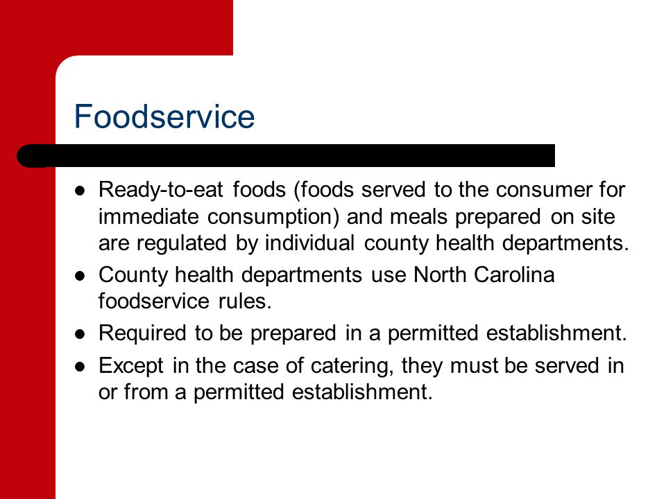 Foodservice Ready-to-eat foods (foods served to the consumer for immediate consumption) and meals prepared on site are regulated by individual county health departments.