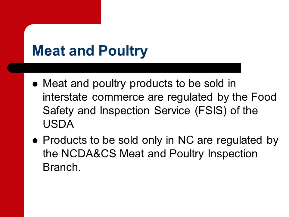 Meat and Poultry Meat and poultry products to be sold in interstate commerce are regulated by the Food Safety and Inspection Service (FSIS) of the USDA Products to be sold only in NC are regulated by the NCDA&CS Meat and Poultry Inspection Branch.