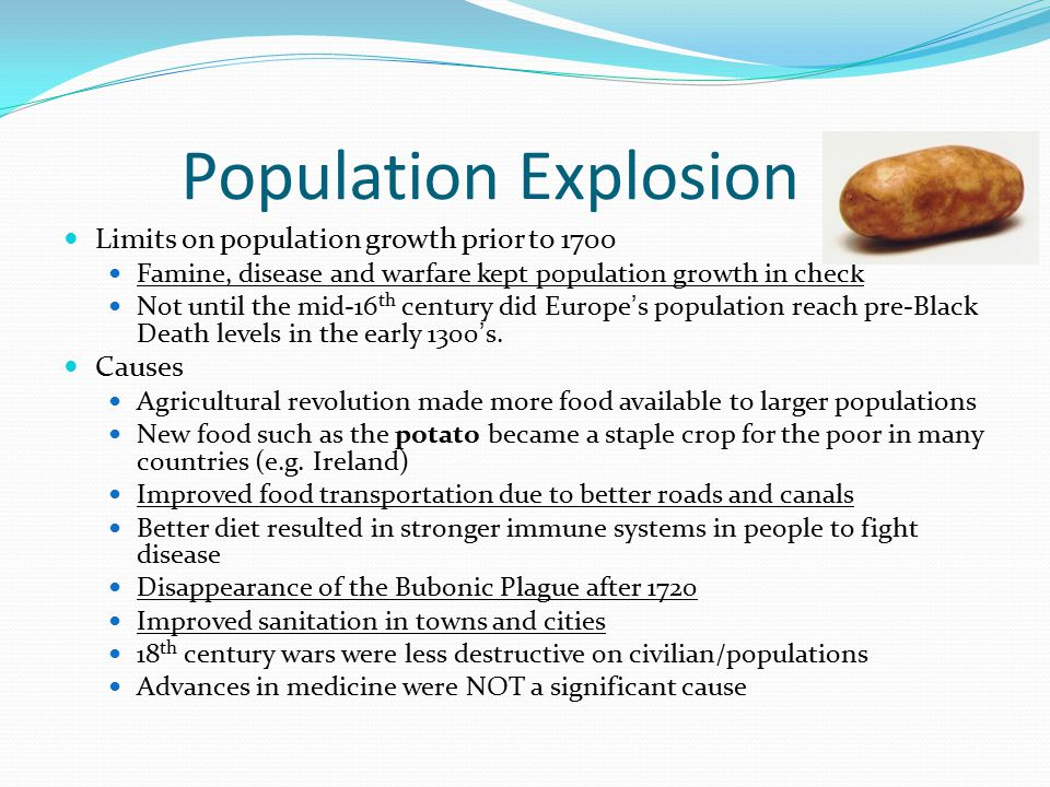 Population Explosion Limits on population growth prior to 1700 Famine, disease and warfare kept population growth in check Not until the mid-16 th cen