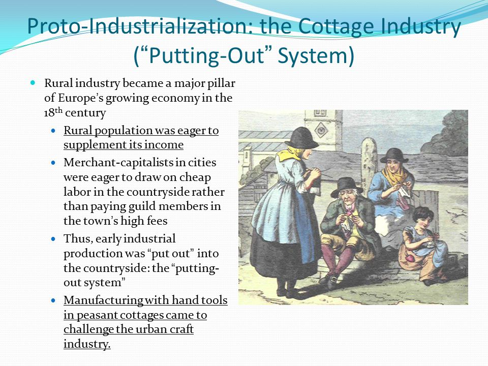 "Proto-Industrialization: the Cottage Industry (""Putting-Out"" System) Rural industry became a major pillar of Europe's growing economy in the 18 th cen"