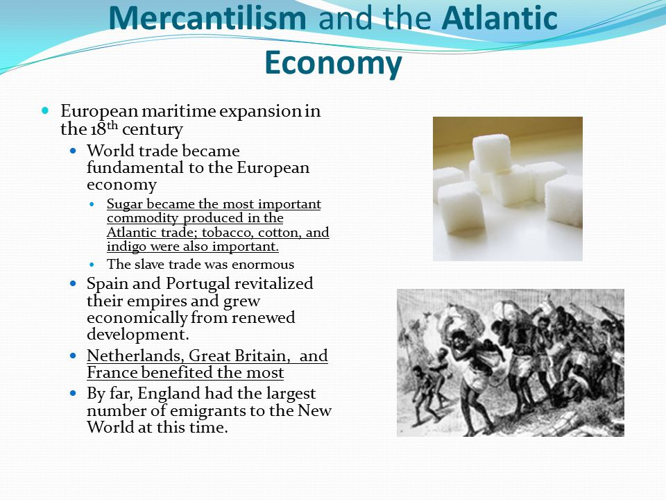 Mercantilism and the Atlantic Economy European maritime expansion in the 18 th century World trade became fundamental to the European economy Sugar be