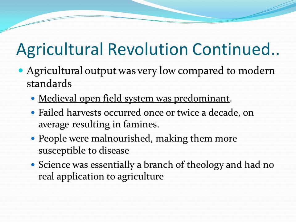 Agricultural Revolution Continued.. Agricultural output was very low compared to modern standards Medieval open field system was predominant. Failed h