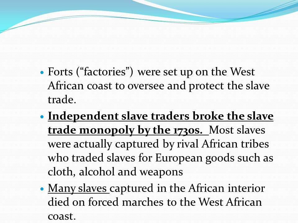 "Forts (""factories"") were set up on the West African coast to oversee and protect the slave trade. Independent slave traders broke the slave trade mono"