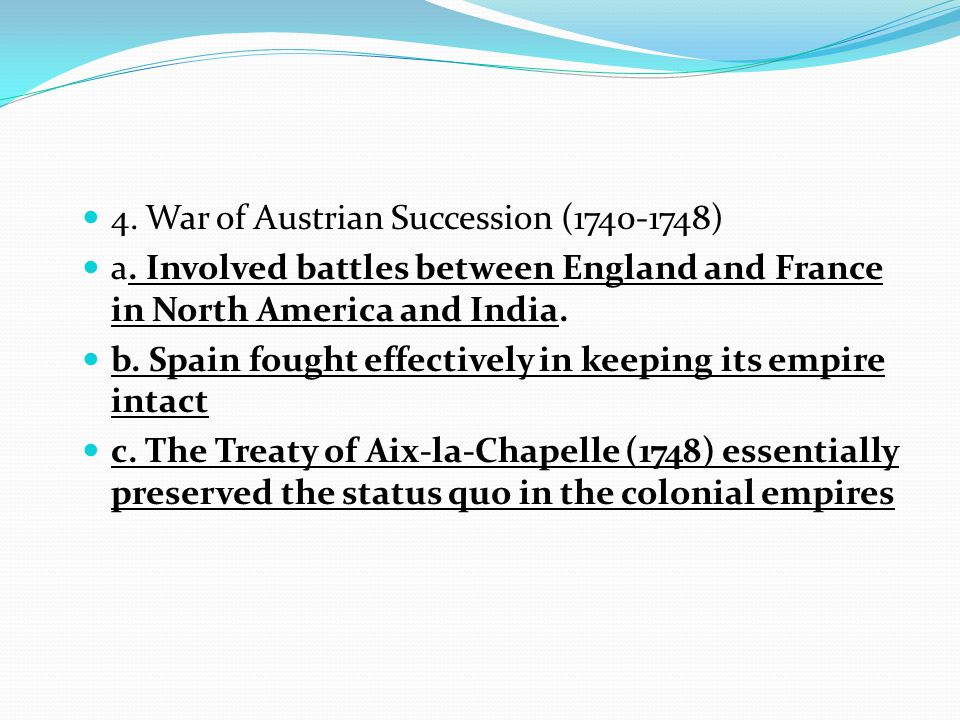 4. War of Austrian Succession (1740-1748) a. Involved battles between England and France in North America and India. b. Spain fought effectively in ke