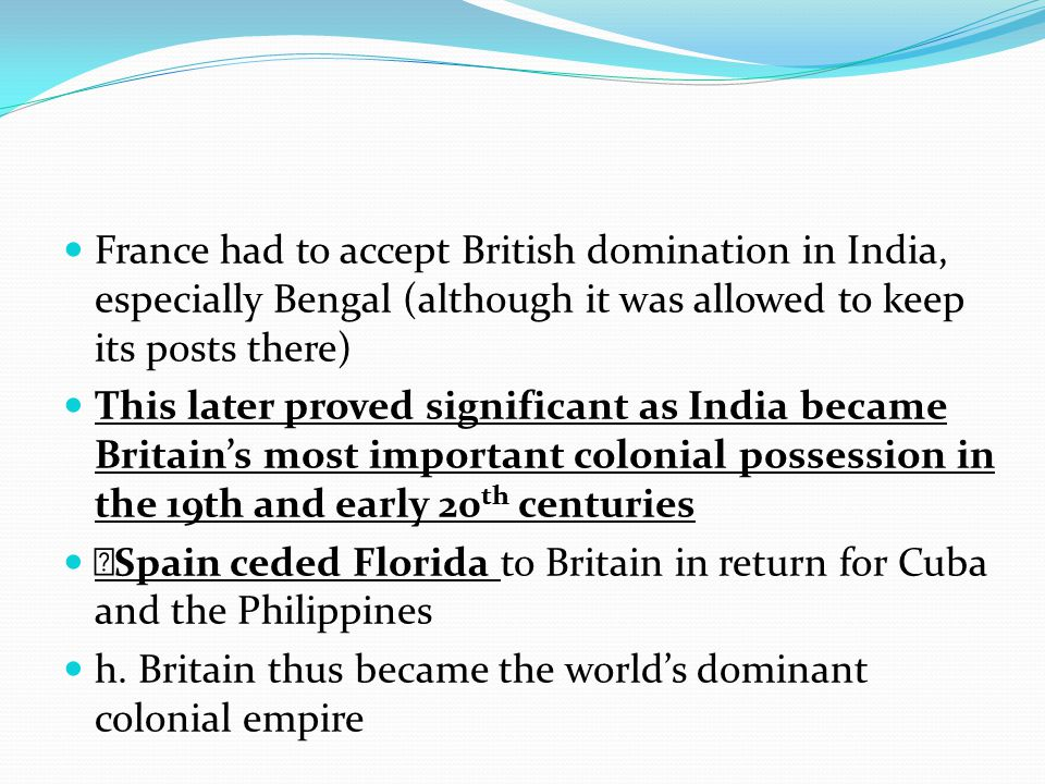 France had to accept British domination in India, especially Bengal (although it was allowed to keep its posts there) This later proved significant as