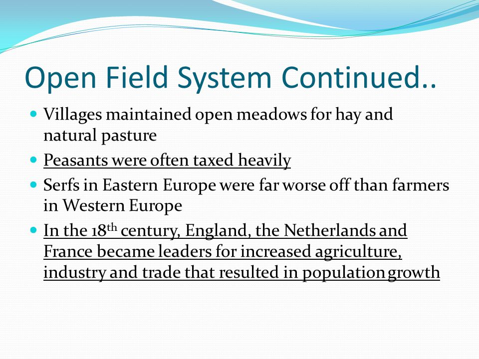 Open Field System Continued.. Villages maintained open meadows for hay and natural pasture Peasants were often taxed heavily Serfs in Eastern Europe w