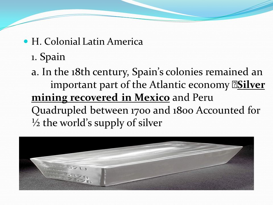 H. Colonial Latin America 1. Spain a. In the 18th century, Spain's colonies remained an important part of the Atlantic economy  Silver mining recover