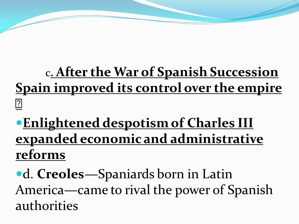 c. After the War of Spanish Succession Spain improved its control over the empire  Enlightened despotism of Charles III expanded economic and adminis