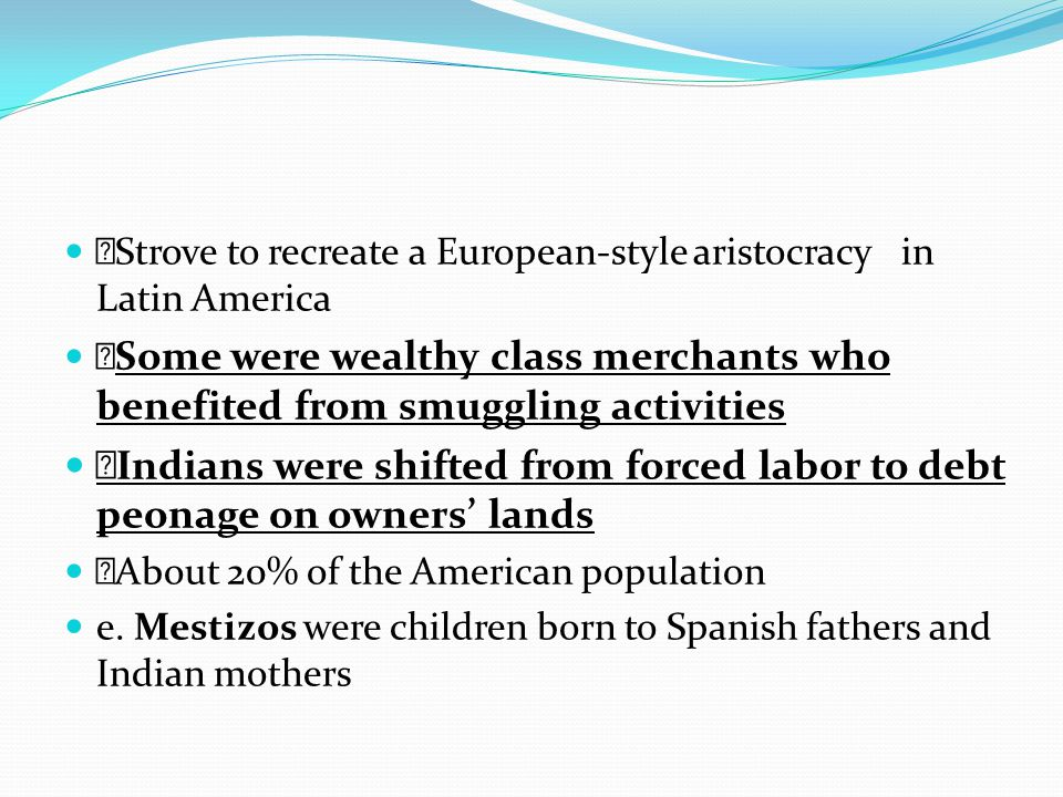  Strove to recreate a European-style aristocracy in Latin America  Some were wealthy class merchants who benefited from smuggling activities  India