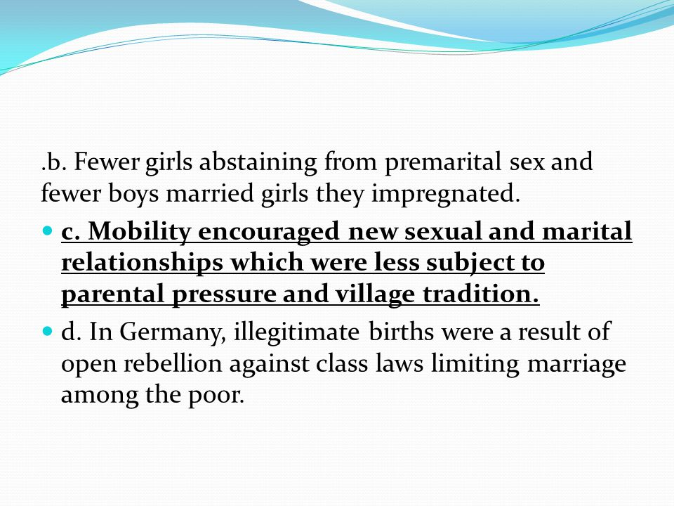 .b. Fewer girls abstaining from premarital sex and fewer boys married girls they impregnated. c. Mobility encouraged new sexual and marital relationsh