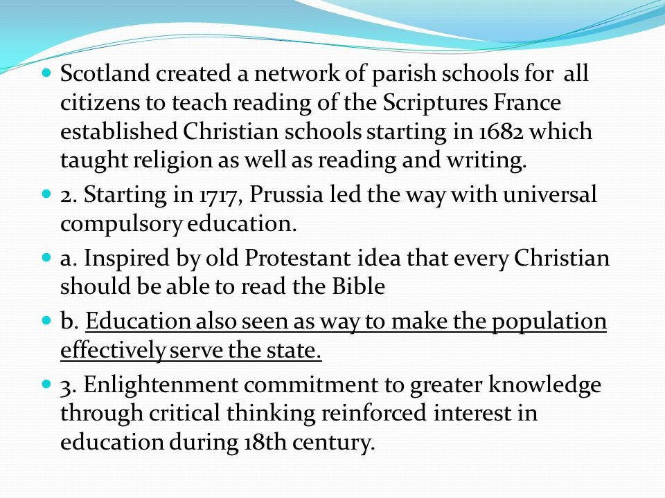Scotland created a network of parish schools for all citizens to teach reading of the Scriptures France established Christian schools starting in 1682