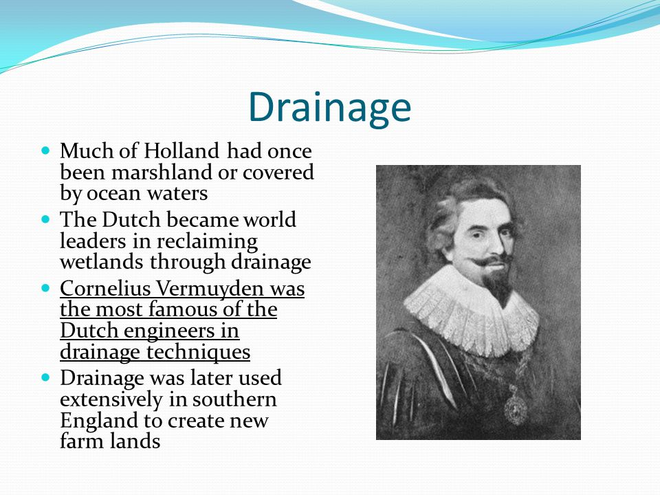 Drainage Much of Holland had once been marshland or covered by ocean waters The Dutch became world leaders in reclaiming wetlands through drainage Cor