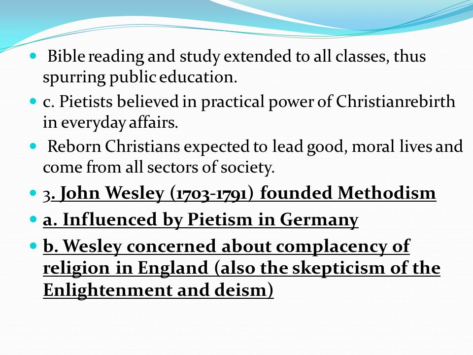 Bible reading and study extended to all classes, thus spurring public education. c. Pietists believed in practical power of Christianrebirth in everyd