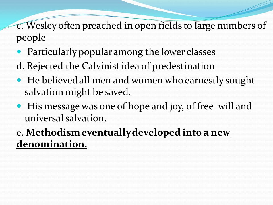 c. Wesley often preached in open fields to large numbers of people Particularly popular among the lower classes d. Rejected the Calvinist idea of pred