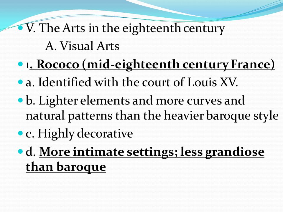 V. The Arts in the eighteenth century A. Visual Arts 1. Rococo (mid-eighteenth century France) a. Identified with the court of Louis XV. b. Lighter el