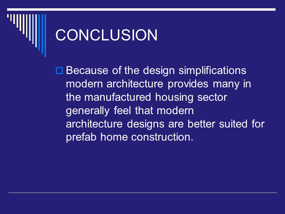 CONCLUSION  Because of the design simplifications modern architecture provides many in the manufactured housing sector generally feel that modern architecture designs are better suited for prefab home construction.